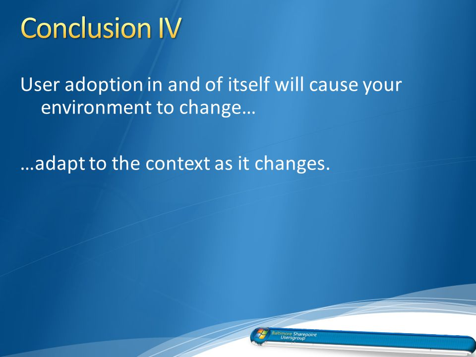 User adoption in and of itself will cause your environment to change… …adapt to the context as it changes.