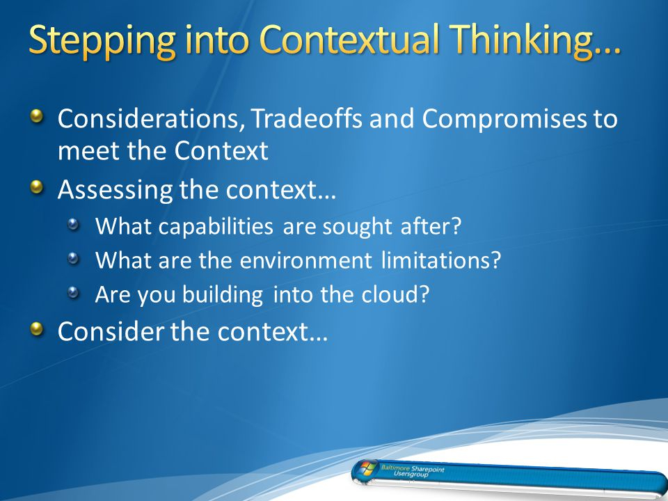 Considerations, Tradeoffs and Compromises to meet the Context Assessing the context… What capabilities are sought after.