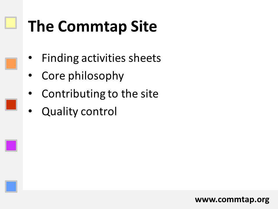 www.commtap.org The Commtap Site Finding activities sheets Core philosophy Contributing to the site Quality control