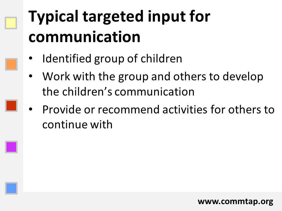 www.commtap.org Typical targeted input for communication Identified group of children Work with the group and others to develop the childrens communication Provide or recommend activities for others to continue with