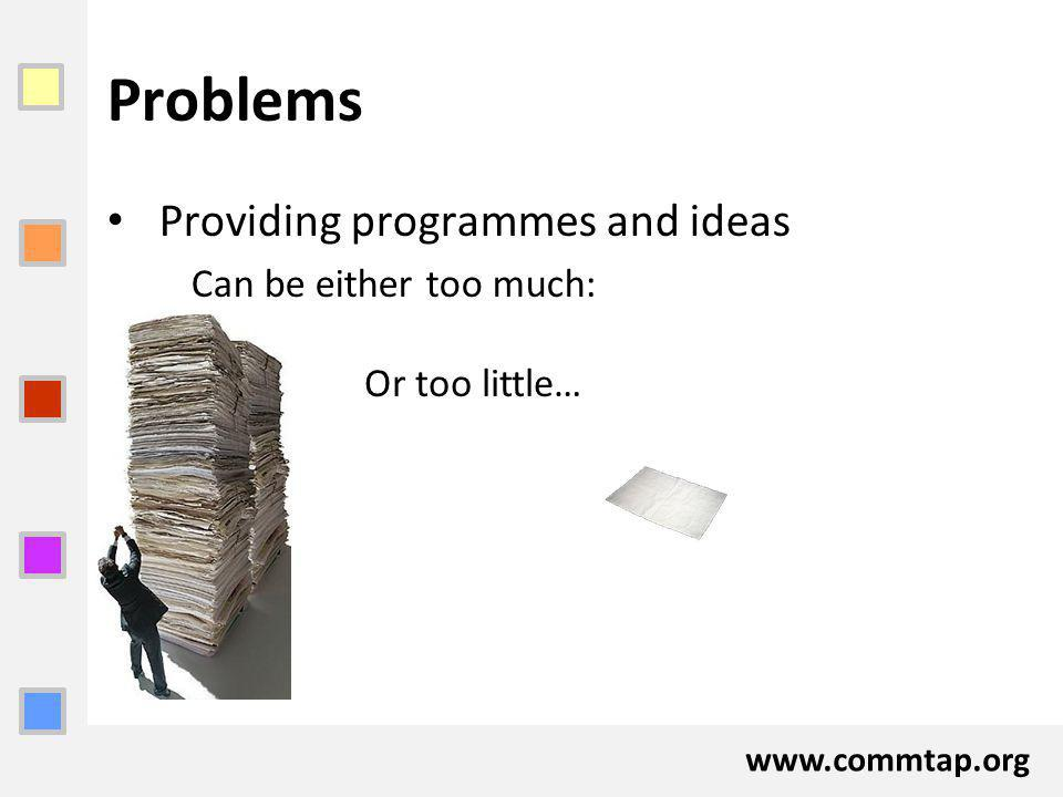 www.commtap.org Problems Providing programmes and ideas Can be either too much: Or too little…