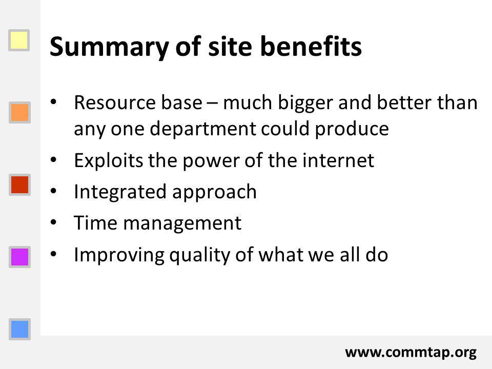 www.commtap.org Summary of site benefits Resource base – much bigger and better than any one department could produce Exploits the power of the internet Integrated approach Time management Improving quality of what we all do
