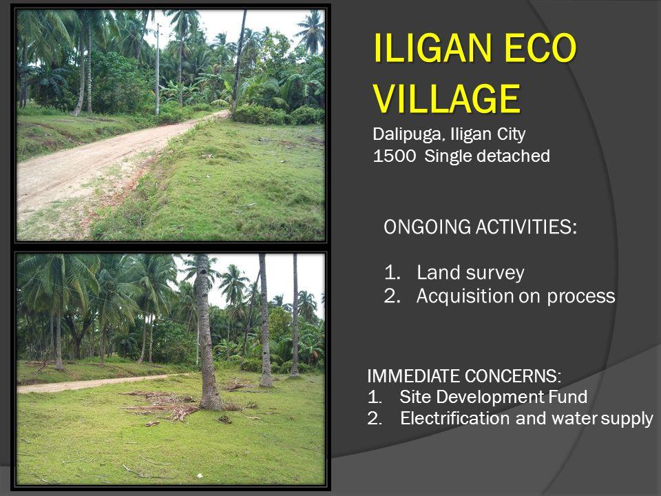 ILIGAN ECO VILLAGE Dalipuga, Iligan City 1500 Single detached ONGOING ACTIVITIES: 1.Land survey 2.Acquisition on process IMMEDIATE CONCERNS: 1.Site De