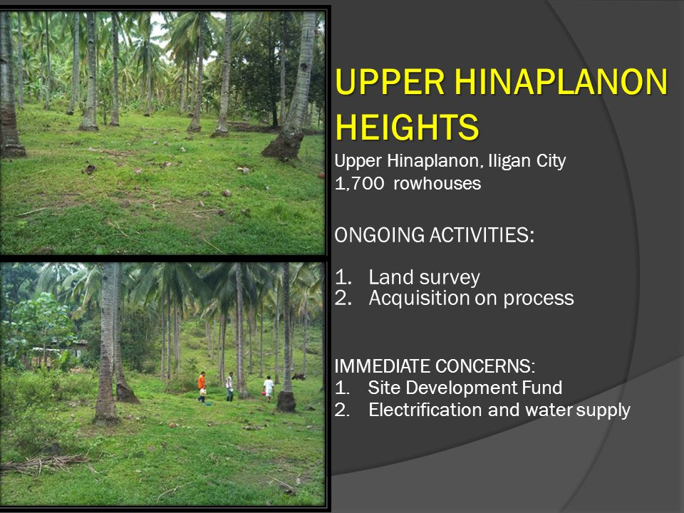 UPPER HINAPLANON HEIGHTS Upper Hinaplanon, Iligan City 1,700 rowhouses ONGOING ACTIVITIES: 1.Land survey 2. Acquisition on process IMMEDIATE CONCERNS: