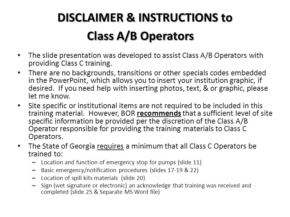 DISCLAIMER & INSTRUCTIONS to Class A/B Operators The slide presentation was developed to assist Class A/B Operators with providing Class C training.