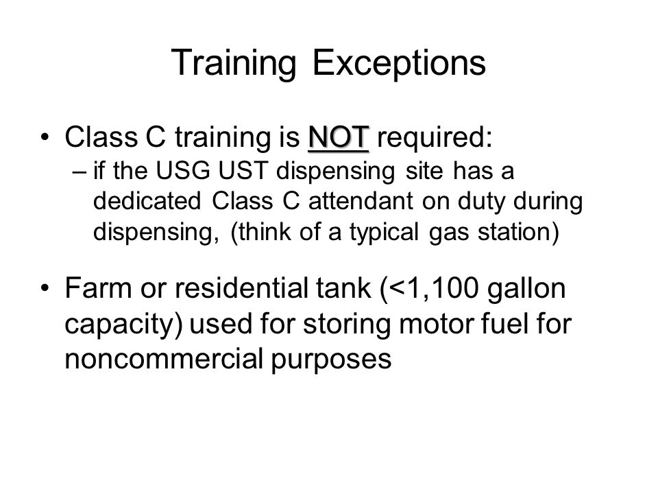 Training Exceptions NOTClass C training is NOT required: –if the USG UST dispensing site has a dedicated Class C attendant on duty during dispensing,