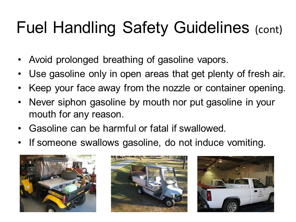 Fuel Handling Safety Guidelines (cont) Avoid prolonged breathing of gasoline vapors. Use gasoline only in open areas that get plenty of fresh air. Kee
