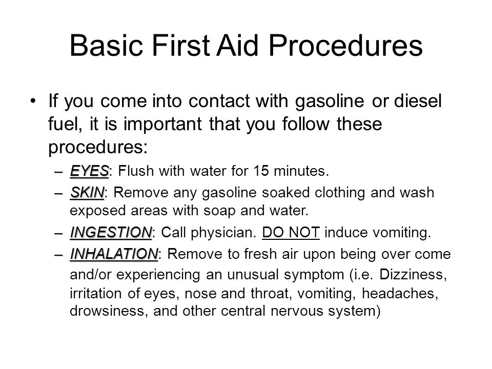 Basic First Aid Procedures If you come into contact with gasoline or diesel fuel, it is important that you follow these procedures: –EYES –EYES: Flush