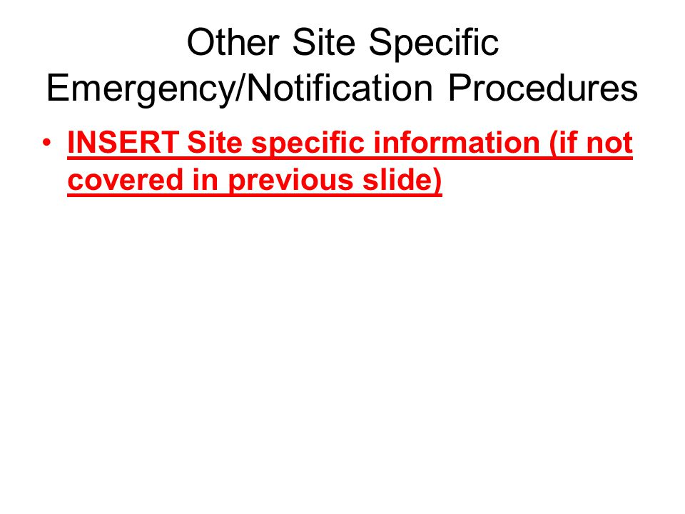 Other Site Specific Emergency/Notification Procedures INSERT Site specific information (if not covered in previous slide)