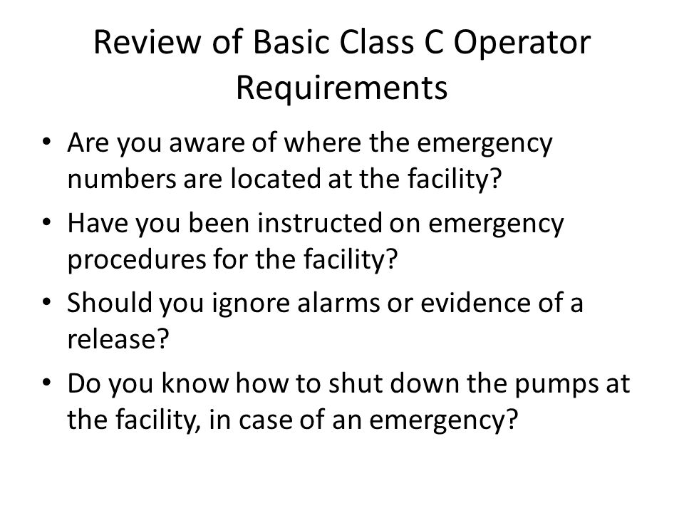 Review of Basic Class C Operator Requirements Are you aware of where the emergency numbers are located at the facility? Have you been instructed on em