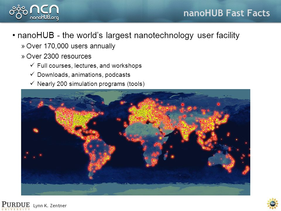 Lynn K. Zentner nanoHUB Fast Facts nanoHUB - the worlds largest nanotechnology user facility »Over 170,000 users annually »Over 2300 resources Full co