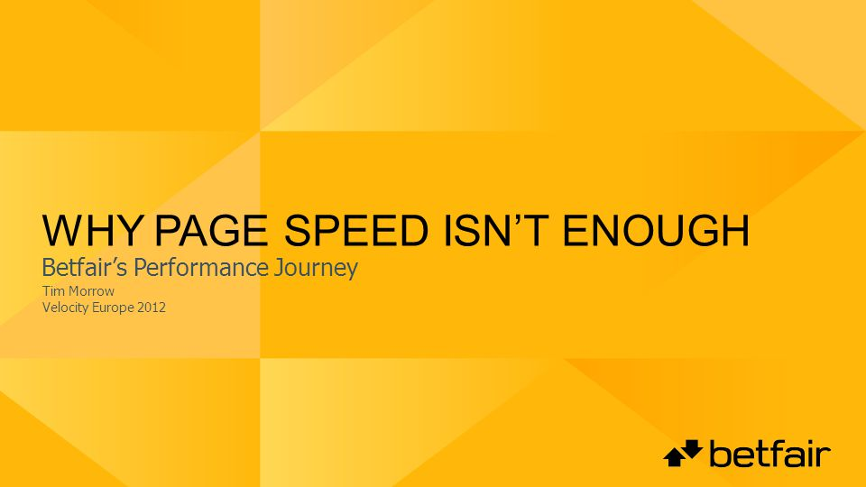 WHY PAGE SPEED ISNT ENOUGH Tim Morrow Velocity Europe 2012 Betfairs Performance Journey