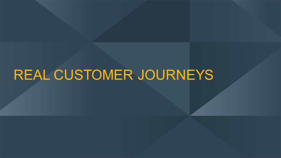 REAL CUSTOMER JOURNEYS