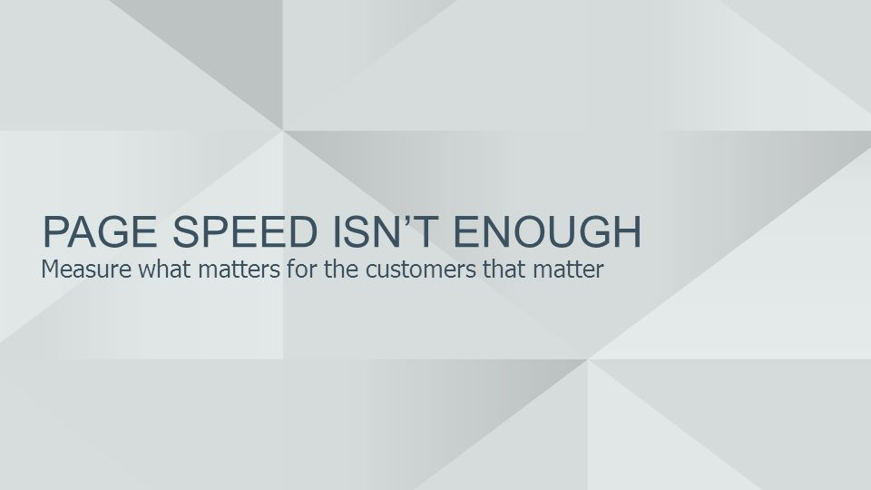 PAGE SPEED ISNT ENOUGH Measure what matters for the customers that matter