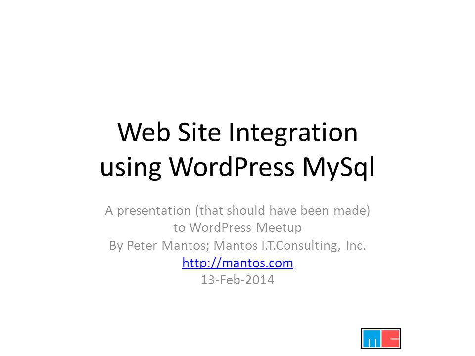 Web Site Integration using WordPress MySql A presentation (that should have been made) to WordPress Meetup By Peter Mantos; Mantos I.T.Consulting, Inc.
