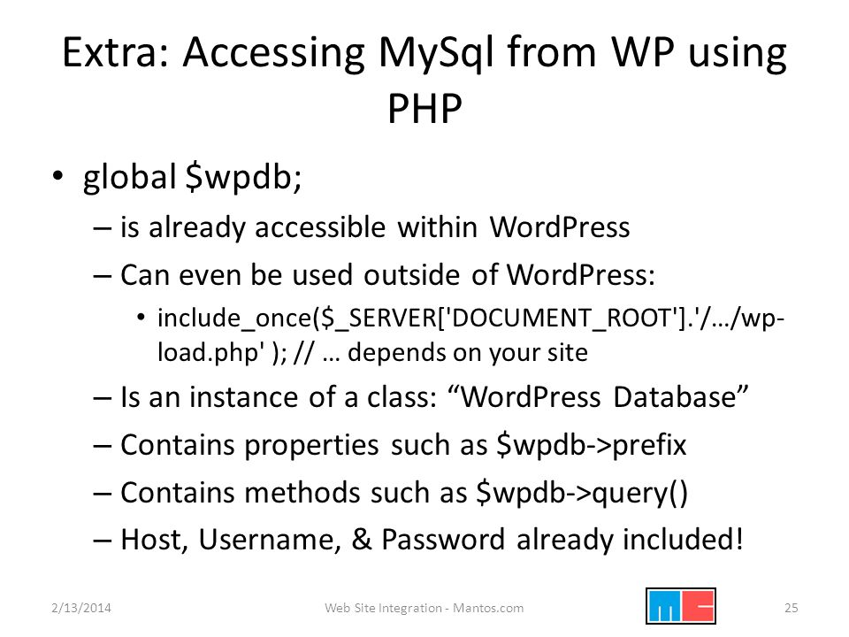 Extra: Accessing MySql from WP using PHP global $wpdb; – is already accessible within WordPress – Can even be used outside of WordPress: include_once($_SERVER[ DOCUMENT_ROOT ]. /…/wp- load.php ); // … depends on your site – Is an instance of a class: WordPress Database – Contains properties such as $wpdb->prefix – Contains methods such as $wpdb->query() – Host, Username, & Password already included.