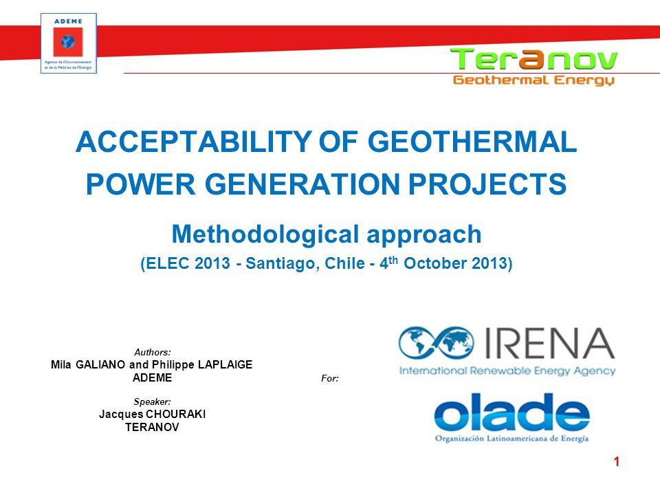 ACCEPTABILITY OF GEOTHERMAL POWER GENERATION PROJECTS Methodological approach (ELEC 2013 - Santiago, Chile - 4 th October 2013) 1 Speaker: Jacques CHOURAKI TERANOV Authors: Mila GALIANO and Philippe LAPLAIGE ADEME For: