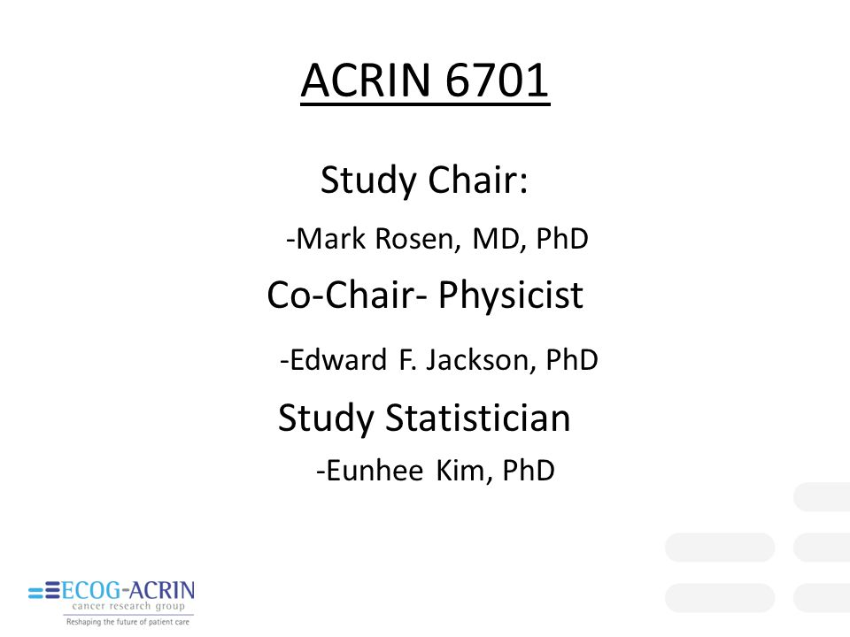 ACRIN 6701 Study Chair: -Mark Rosen, MD, PhD Co-Chair- Physicist -Edward F. Jackson, PhD Study Statistician -Eunhee Kim, PhD