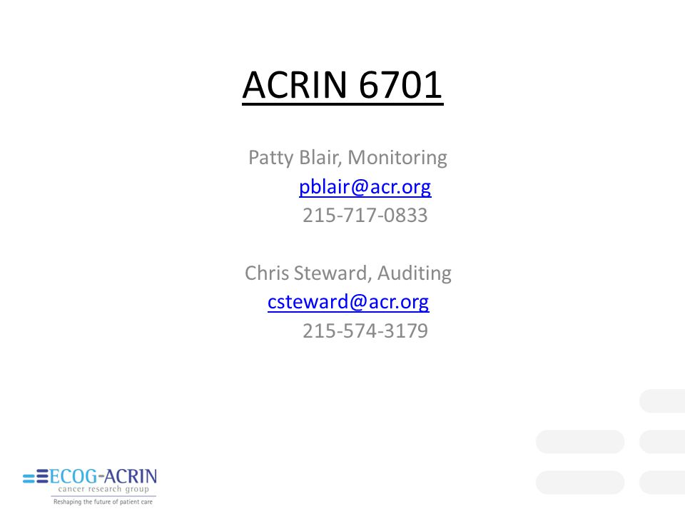 ACRIN 6701 Patty Blair, Monitoring pblair@acr.org 215-717-0833 Chris Steward, Auditing csteward@acr.org 215-574-3179