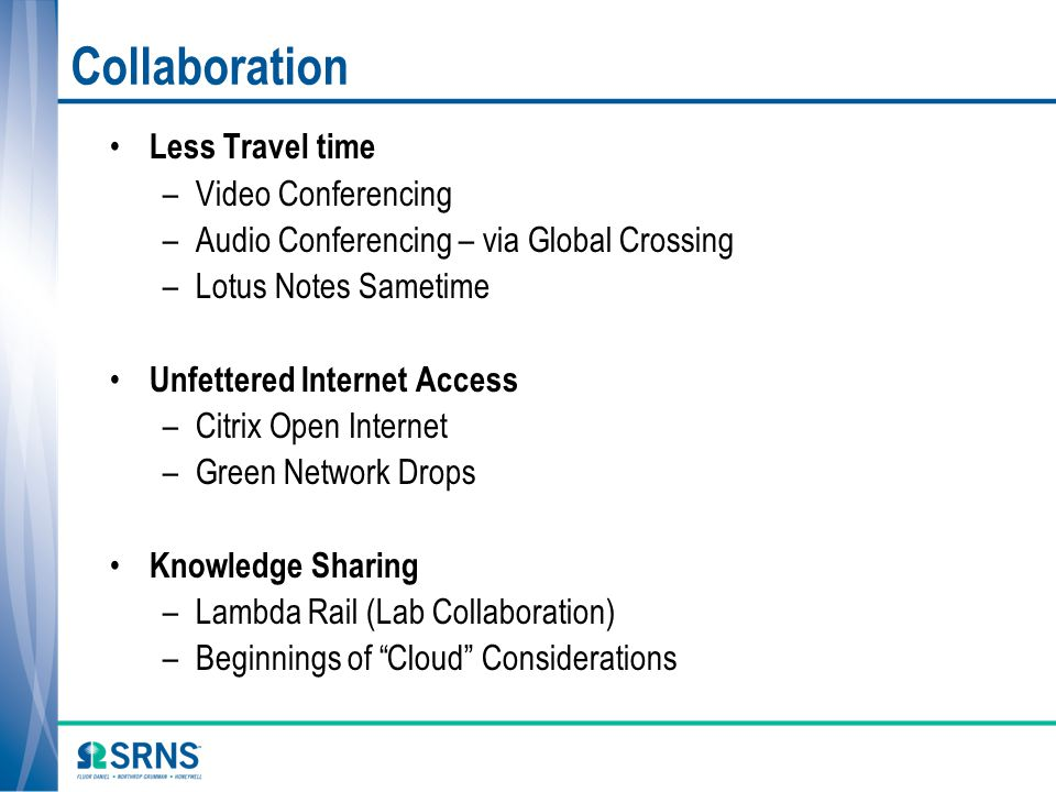 Collaboration Less Travel time –Video Conferencing –Audio Conferencing – via Global Crossing –Lotus Notes Sametime Unfettered Internet Access –Citrix