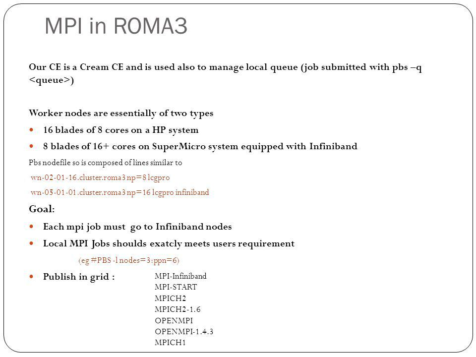 MPI in ROMA3 Our CE is a Cream CE and is used also to manage local queue (job submitted with pbs –q ) Worker nodes are essentially of two types 16 bla