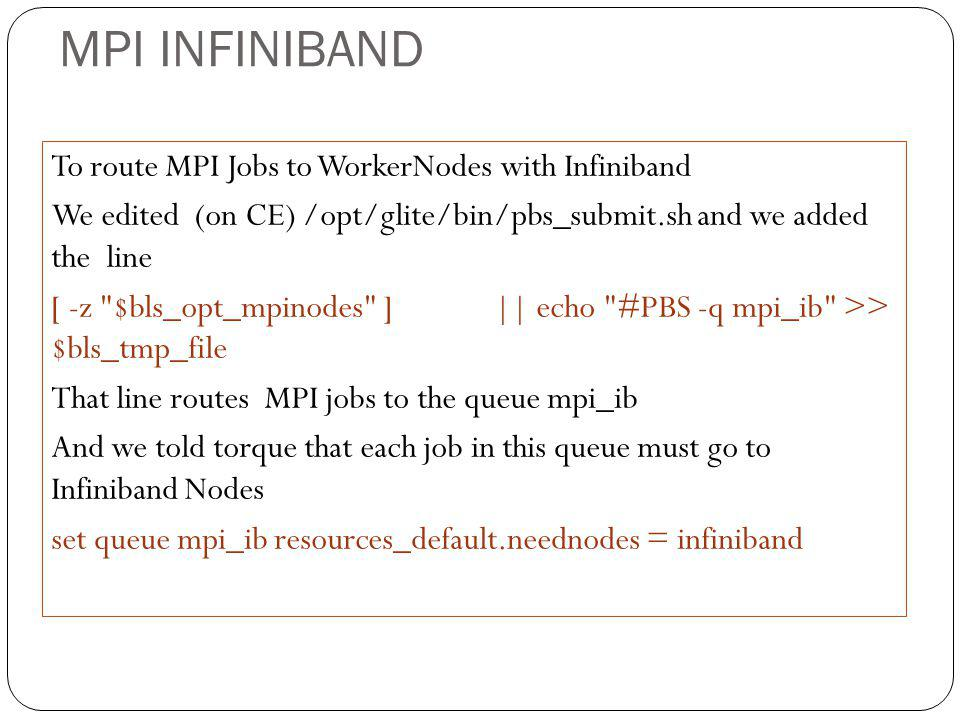MPI INFINIBAND To route MPI Jobs to WorkerNodes with Infiniband We edited (on CE) /opt/glite/bin/pbs_submit.sh and we added the line [ -z $bls_opt_mpinodes ] || echo #PBS -q mpi_ib >> $bls_tmp_file That line routes MPI jobs to the queue mpi_ib And we told torque that each job in this queue must go to Infiniband Nodes set queue mpi_ib resources_default.neednodes = infiniband