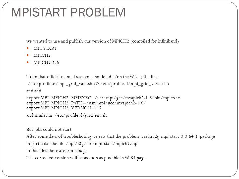 MPISTART PROBLEM we wanted to use and publish our version of MPICH2 (compiled for Infiniband) MPI-START MPICH2 MPICH2-1.6 To do that official manual says you should edit (on the WNs ) the files /etc/profile.d/mpi_grid_vars.sh (& /etc/profile.d/mpi_grid_vars.csh ) and add export MPI_MPICH2_MPIEXEC=/usr/mpi/gcc/mvapich2-1.6/bin/mpiexec export MPI_MPICH2_PATH=/usr/mpi/gcc/mvapich2-1.6/ export MPI_MPICH2_VERSION=1.6 and similar in /etc/profile.d/grid-env.sh But jobs could not start After some days of troubleshoting we saw that the problem was in i2g-mpi-start-0.0.64-1 package In particular the file /opt/i2g/etc/mpi-start/mpich2.mpi In this files there are some bugs The corrected version will be as soon as possible in WIKI pages