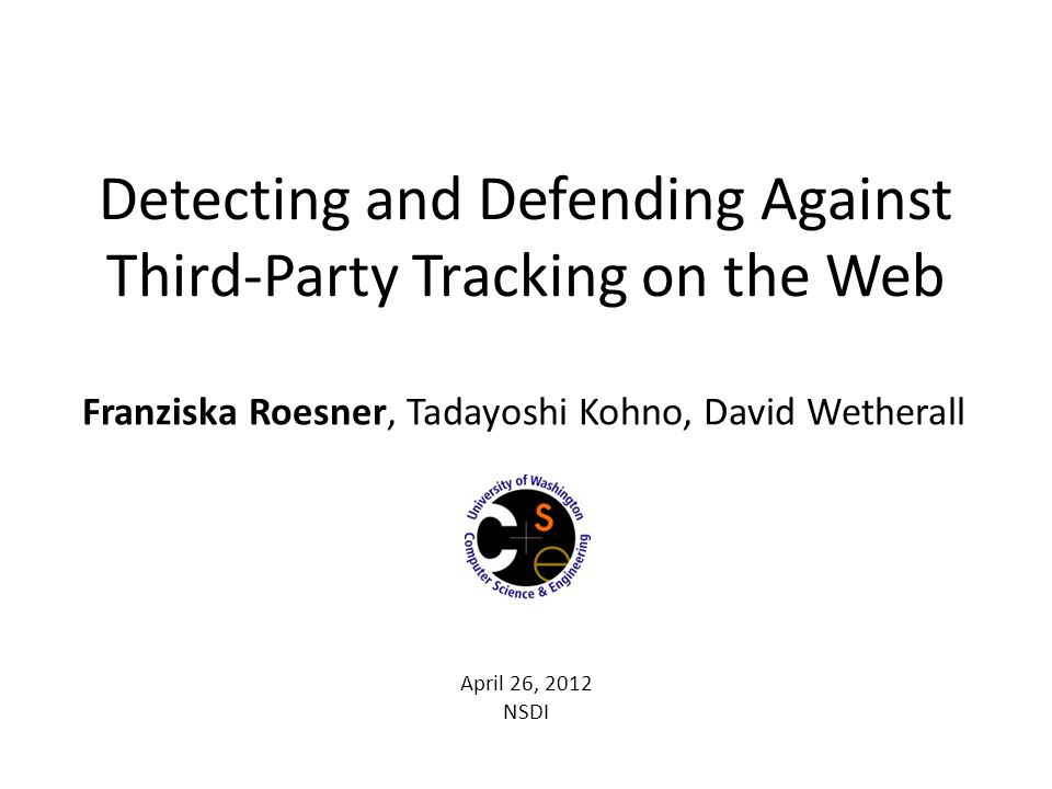 Detecting and Defending Against Third-Party Tracking on the Web Franziska Roesner, Tadayoshi Kohno, David Wetherall April 26, 2012 NSDI