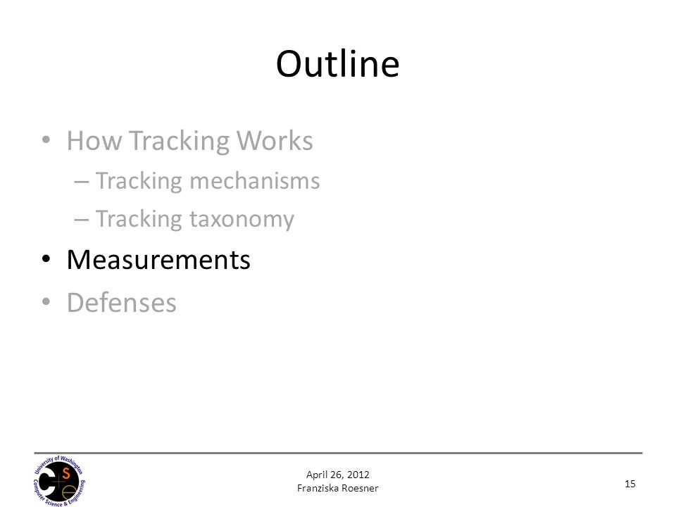 Outline How Tracking Works – Tracking mechanisms – Tracking taxonomy Measurements Defenses 15 April 26, 2012 Franziska Roesner
