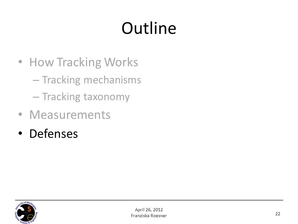 Outline How Tracking Works – Tracking mechanisms – Tracking taxonomy Measurements Defenses 22 April 26, 2012 Franziska Roesner