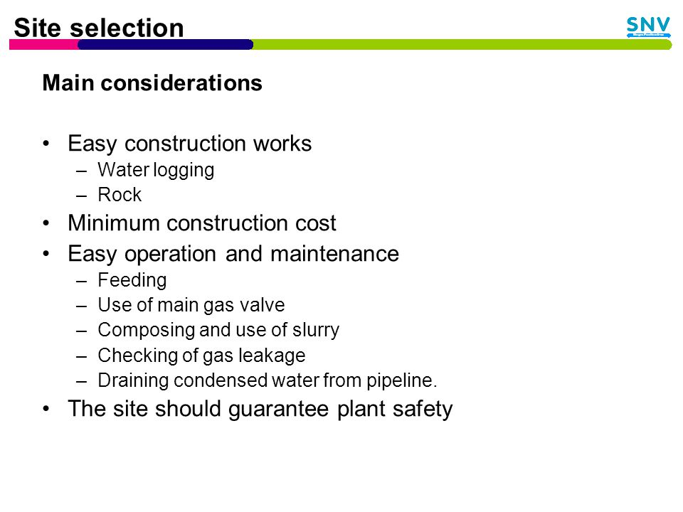 Site selection Main considerations Easy construction works –Water logging –Rock Minimum construction cost Easy operation and maintenance –Feeding –Use of main gas valve –Composing and use of slurry –Checking of gas leakage –Draining condensed water from pipeline.
