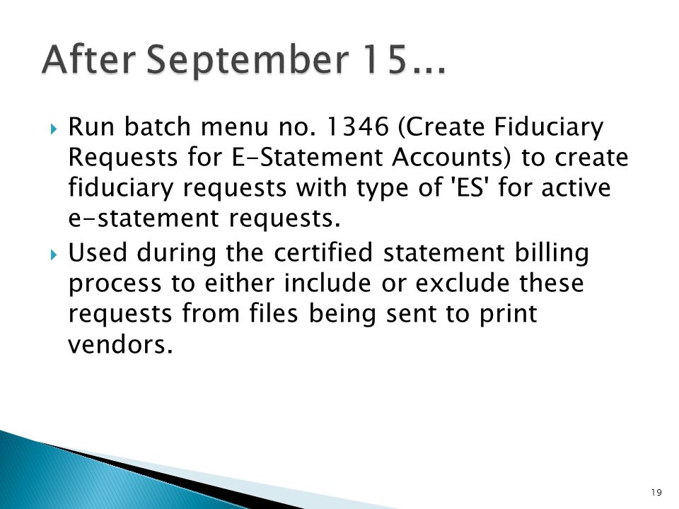 Run batch menu no. 1346 (Create Fiduciary Requests for E-Statement Accounts) to create fiduciary requests with type of 'ES' for active e-statement req