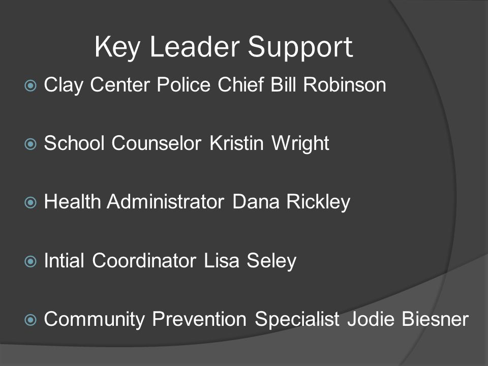 Key Leader Support Clay Center Police Chief Bill Robinson School Counselor Kristin Wright Health Administrator Dana Rickley Intial Coordinator Lisa Seley Community Prevention Specialist Jodie Biesner