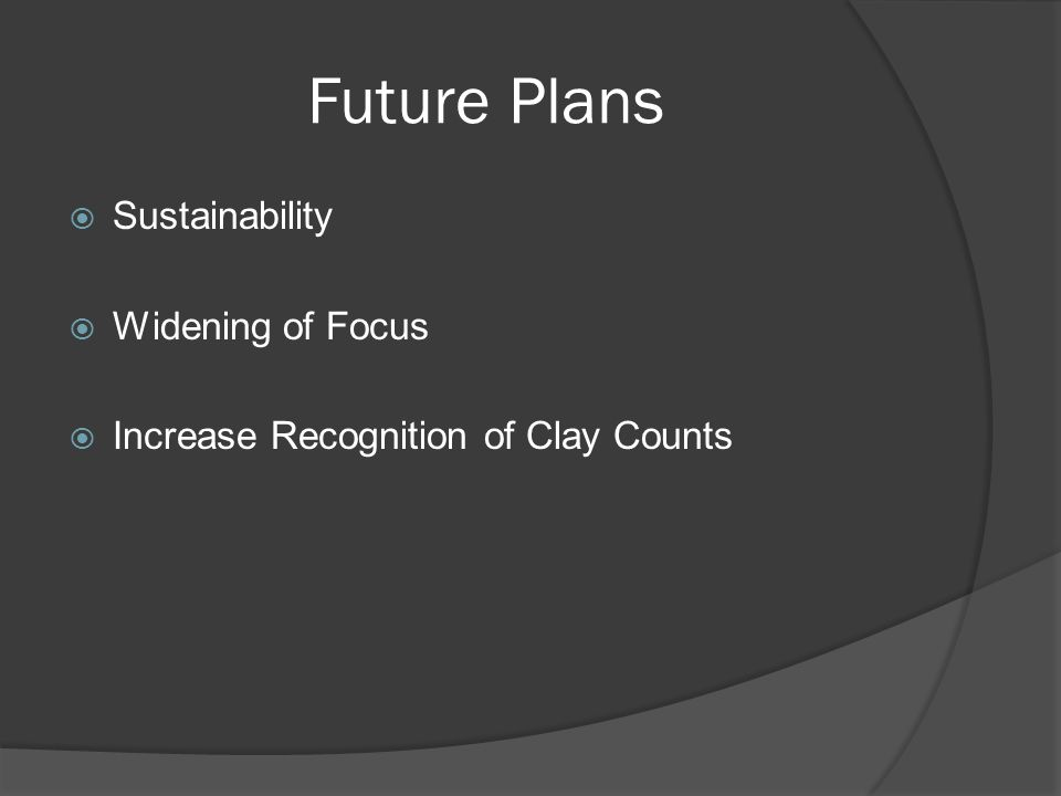 Future Plans Sustainability Widening of Focus Increase Recognition of Clay Counts
