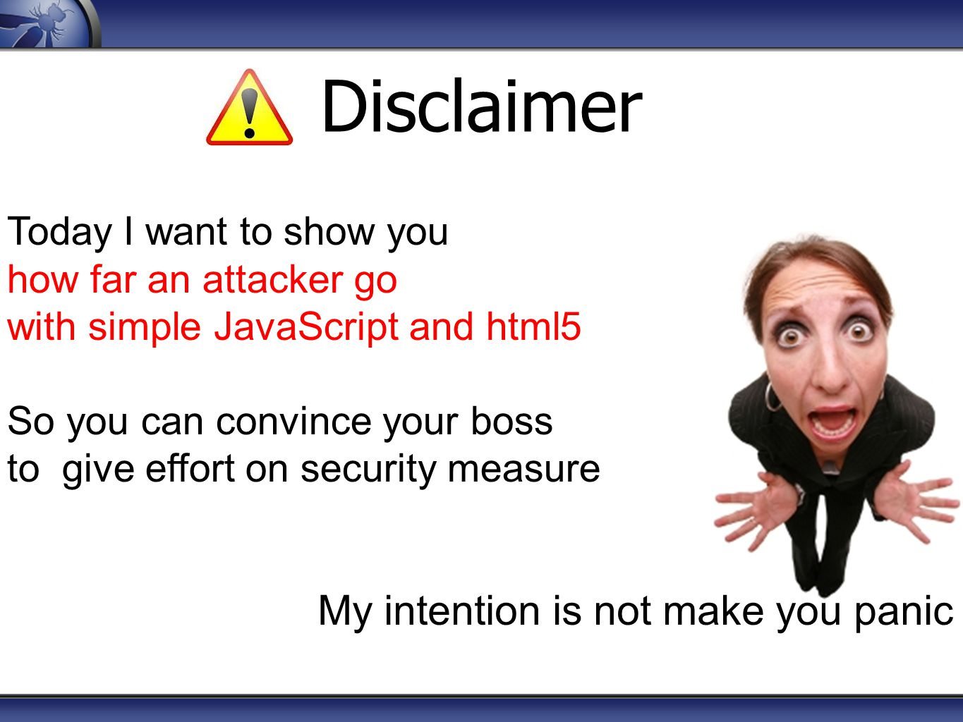 Today I want to show you how far an attacker go with simple JavaScript and html5 So you can convince your boss to give effort on security measure My i