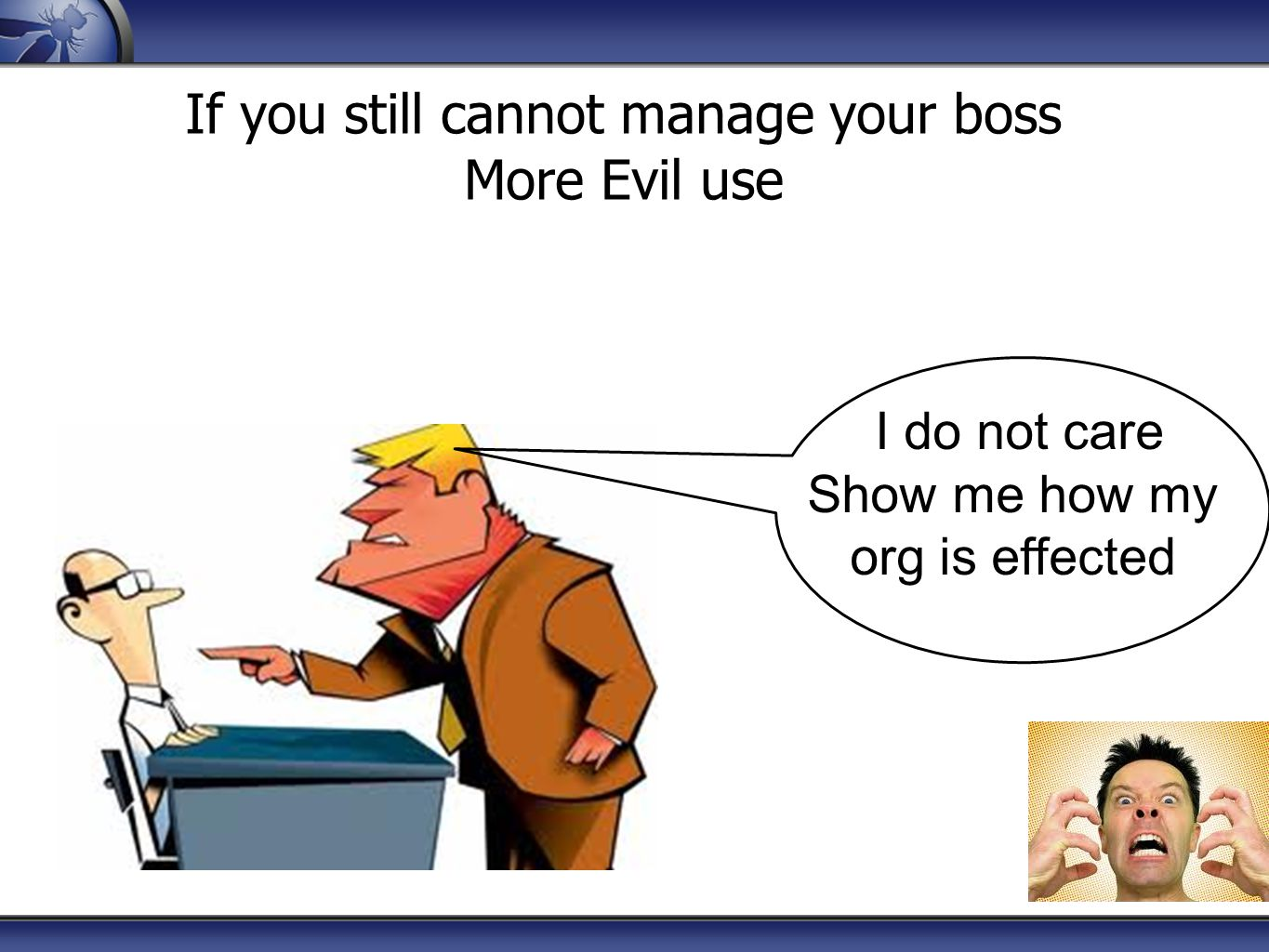 If you still cannot manage your boss More Evil use I do not care Show me how my org is effected