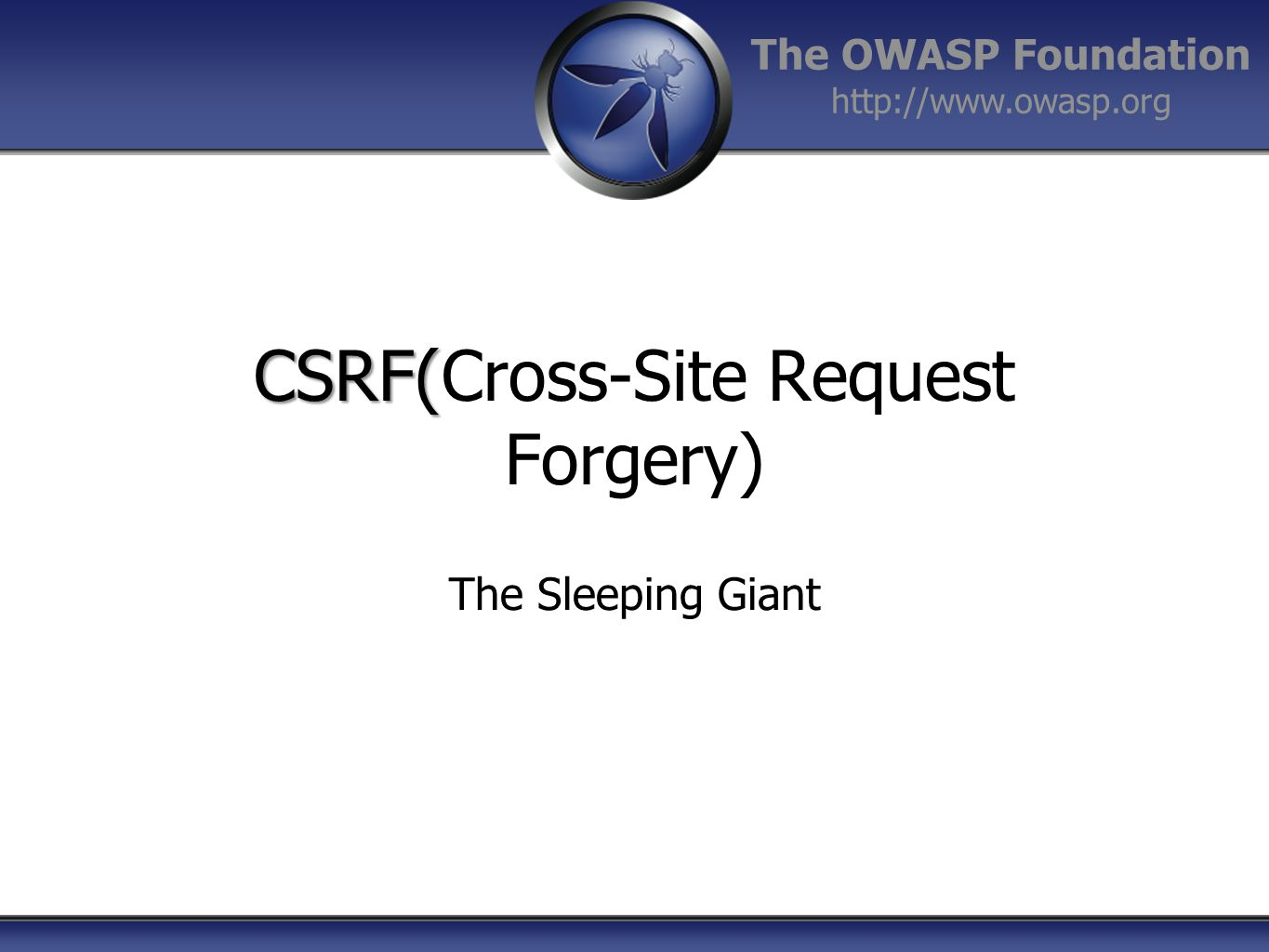 The OWASP Foundation http://www.owasp.org CSRF( CSRF(Cross-Site Request Forgery) The Sleeping Giant