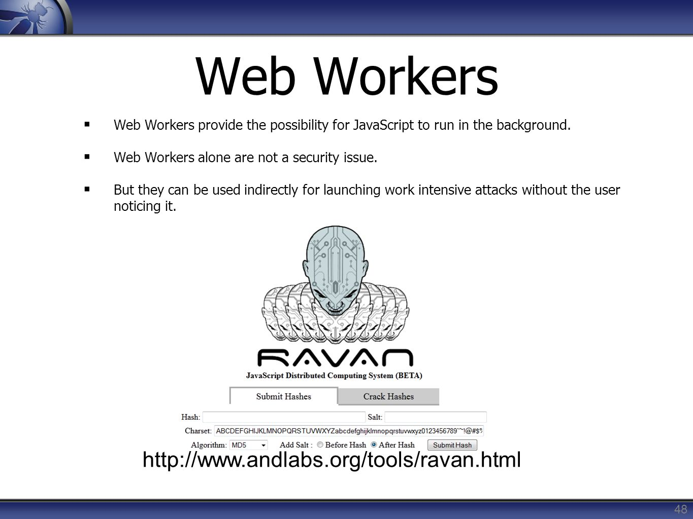 Web Workers Web Workers provide the possibility for JavaScript to run in the background. Web Workers alone are not a security issue. But they can be u