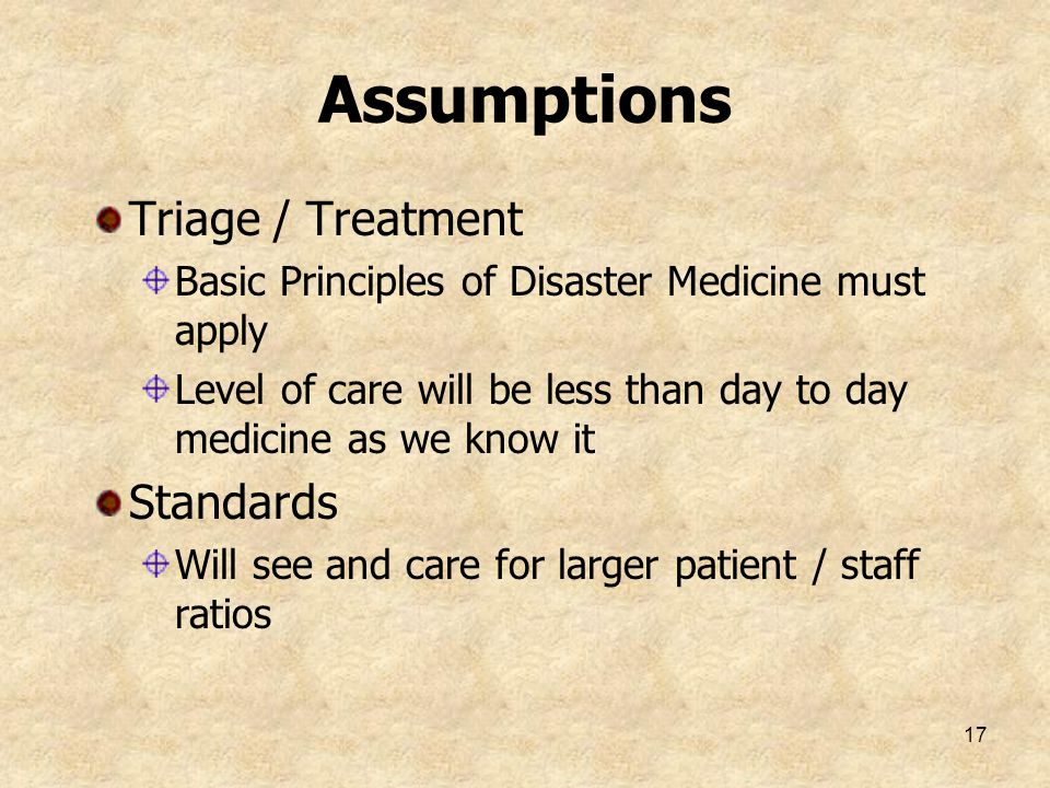 17 Assumptions Triage / Treatment Basic Principles of Disaster Medicine must apply Level of care will be less than day to day medicine as we know it S