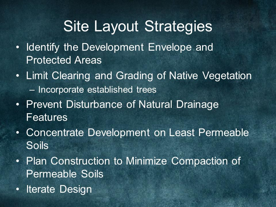Site Layout Strategies Identify the Development Envelope and Protected Areas Limit Clearing and Grading of Native Vegetation –Incorporate established trees Prevent Disturbance of Natural Drainage Features Concentrate Development on Least Permeable Soils Plan Construction to Minimize Compaction of Permeable Soils Iterate Design