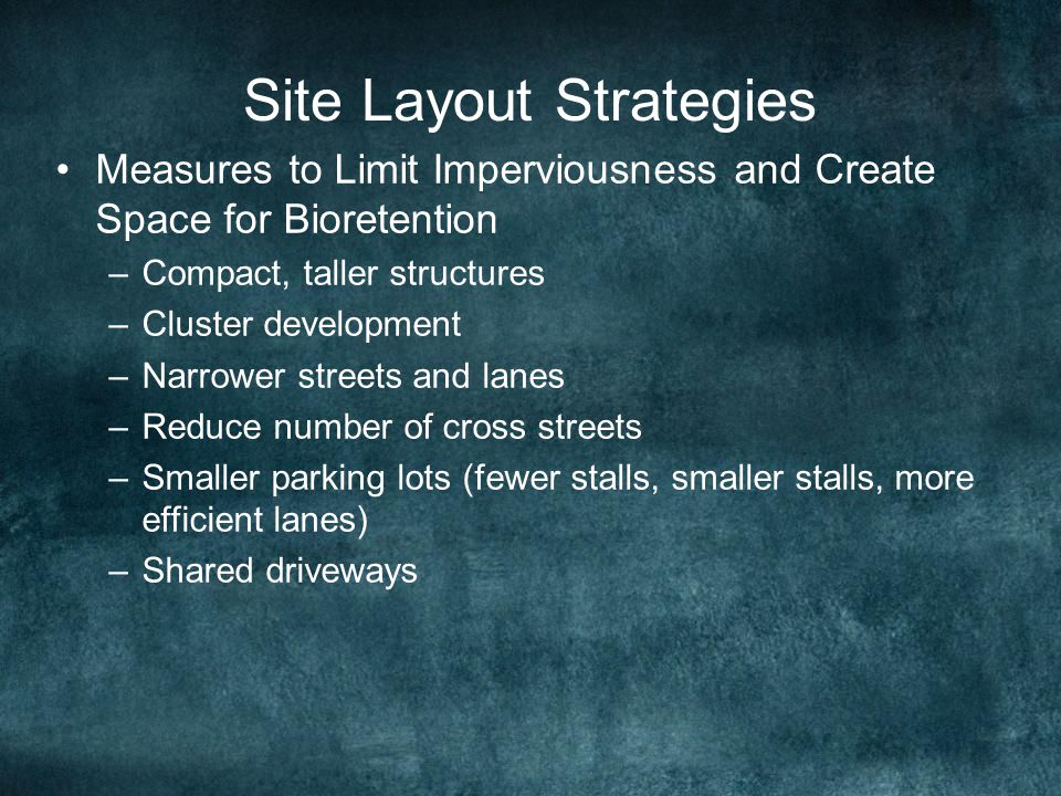 Site Layout Strategies Measures to Limit Imperviousness and Create Space for Bioretention –Compact, taller structures –Cluster development –Narrower streets and lanes –Reduce number of cross streets –Smaller parking lots (fewer stalls, smaller stalls, more efficient lanes) –Shared driveways