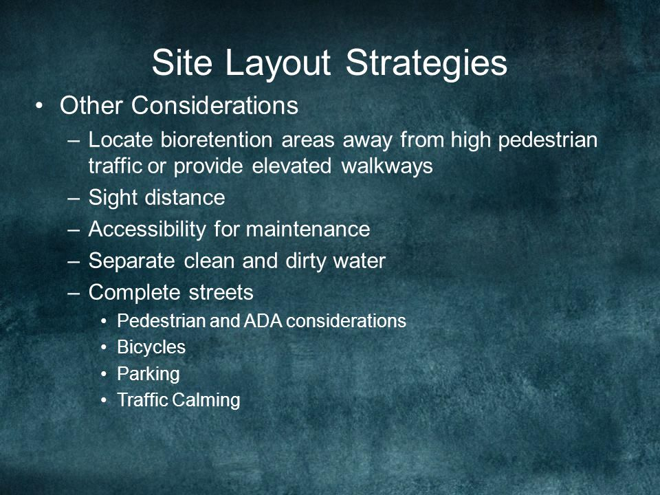 Site Layout Strategies Other Considerations –Locate bioretention areas away from high pedestrian traffic or provide elevated walkways –Sight distance –Accessibility for maintenance –Separate clean and dirty water –Complete streets Pedestrian and ADA considerations Bicycles Parking Traffic Calming
