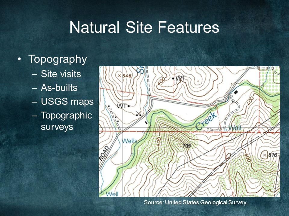Natural Site Features Topography –Site visits –As-builts –USGS maps –Topographic surveys Source: United States Geological Survey