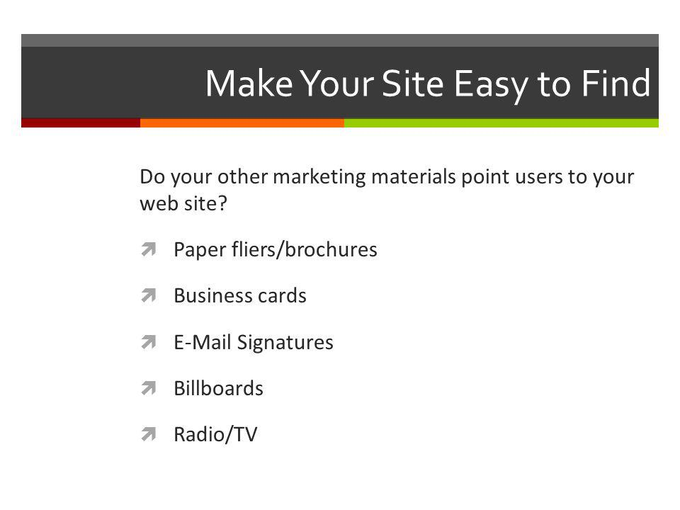 Make Your Site Easy to Find Do your other marketing materials point users to your web site.