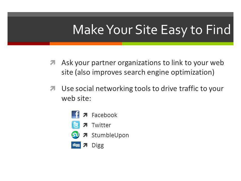 Make Your Site Easy to Find Ask your partner organizations to link to your web site (also improves search engine optimization) Use social networking tools to drive traffic to your web site: Facebook Twitter StumbleUpon Digg