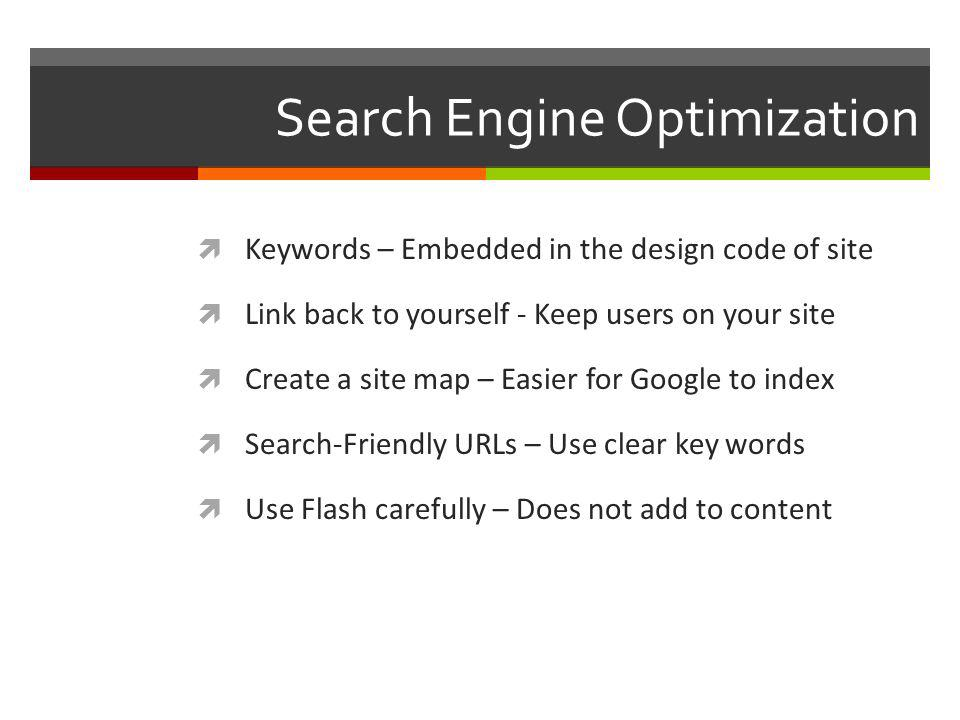 Search Engine Optimization Keywords – Embedded in the design code of site Link back to yourself - Keep users on your site Create a site map – Easier for Google to index Search-Friendly URLs – Use clear key words Use Flash carefully – Does not add to content