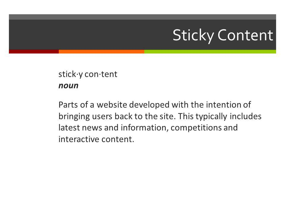 Sticky Content stick·y con·tent noun Parts of a website developed with the intention of bringing users back to the site.