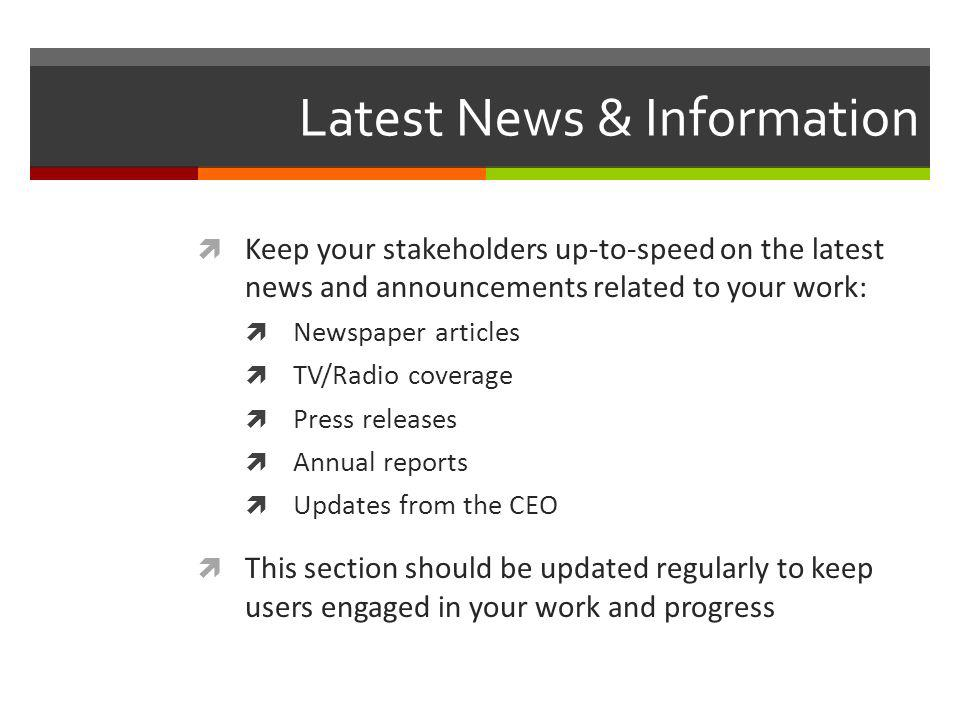 Latest News & Information Keep your stakeholders up-to-speed on the latest news and announcements related to your work: Newspaper articles TV/Radio coverage Press releases Annual reports Updates from the CEO This section should be updated regularly to keep users engaged in your work and progress
