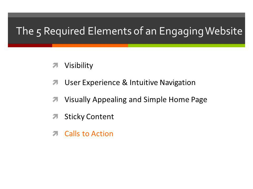 The 5 Required Elements of an Engaging Website Visibility User Experience & Intuitive Navigation Visually Appealing and Simple Home Page Sticky Content Calls to Action