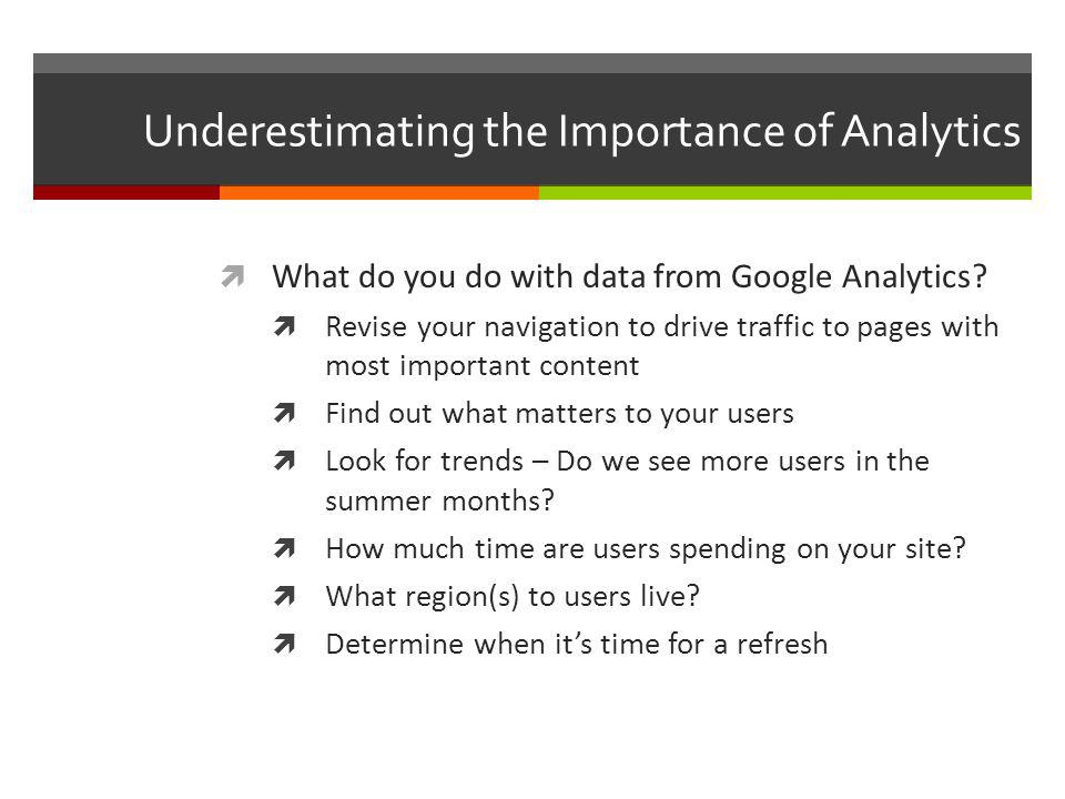 Underestimating the Importance of Analytics What do you do with data from Google Analytics.